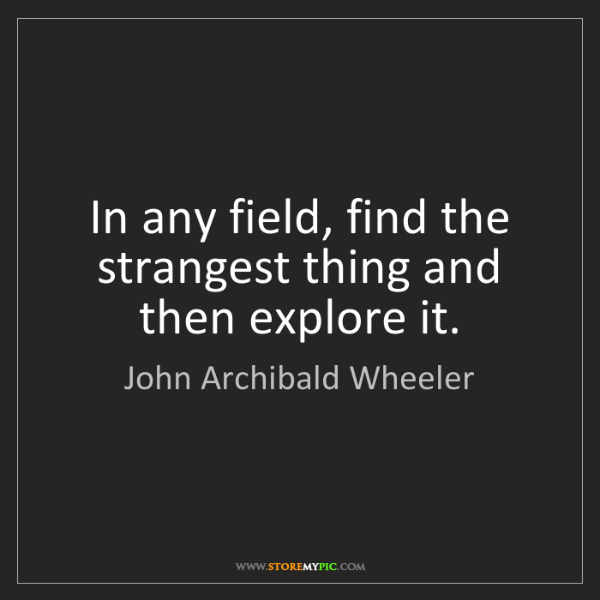 John Archibald Wheeler: In any field, find the strangest thing and then explore...