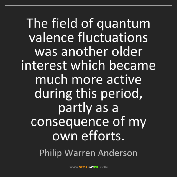 Philip Warren Anderson: The field of quantum valence fluctuations was another...