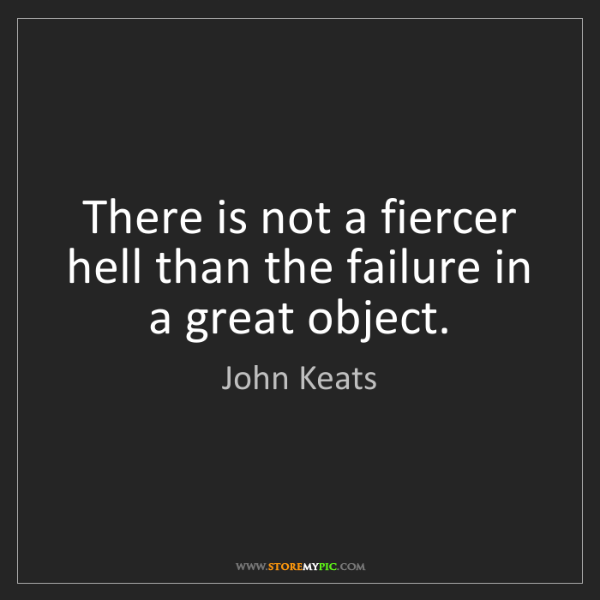 John Keats: There is not a fiercer hell than the failure in a great...