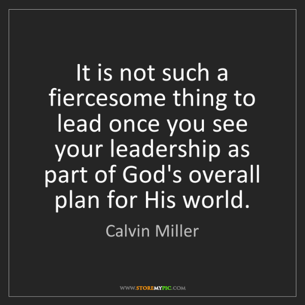 Calvin Miller: It is not such a fiercesome thing to lead once you see...