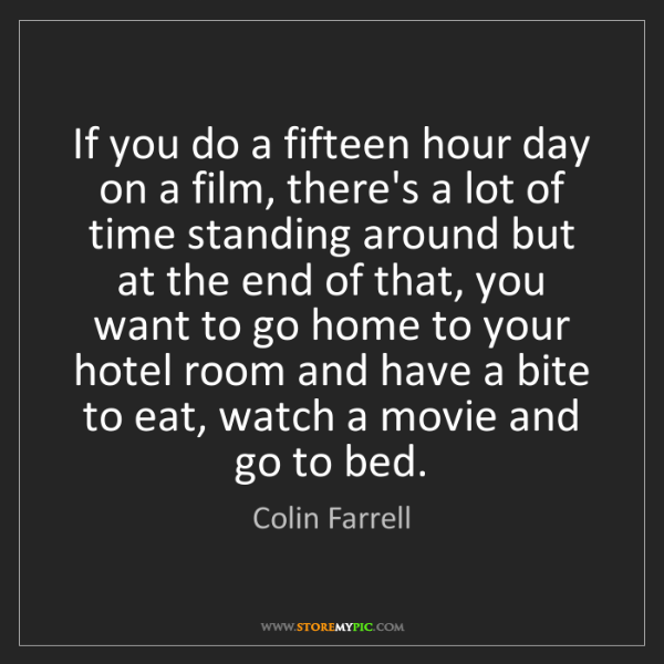 Colin Farrell: If you do a fifteen hour day on a film, there's a lot...