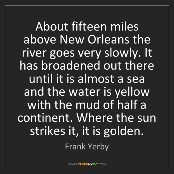 Frank Yerby: About fifteen miles above New Orleans the river goes...
