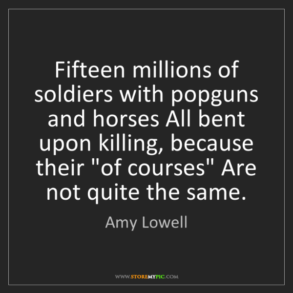 Amy Lowell: Fifteen millions of soldiers with popguns and horses...