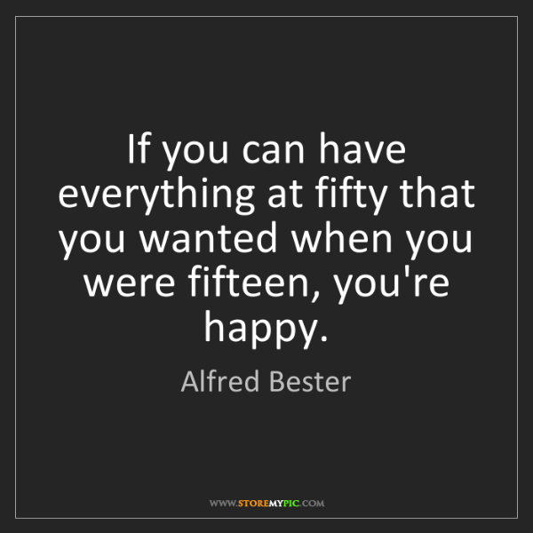 Alfred Bester: If you can have everything at fifty that you wanted when...