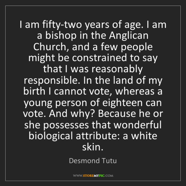 Desmond Tutu: I am fifty-two years of age. I am a bishop in the Anglican...