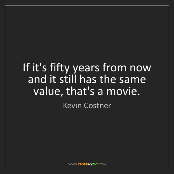 Kevin Costner: If it's fifty years from now and it still has the same...