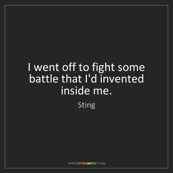 Sting: I went off to fight some battle that I'd invented inside...