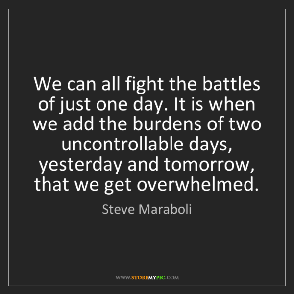 Steve Maraboli: We can all fight the battles of just one day. It is when...