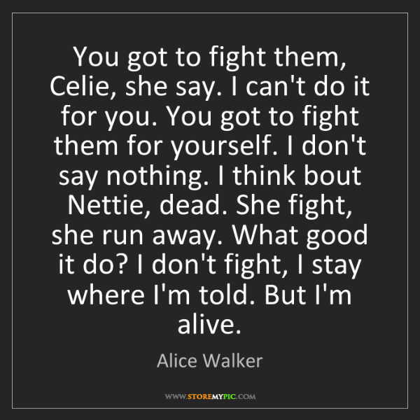 Alice Walker: You got to fight them, Celie, she say. I can't do it...