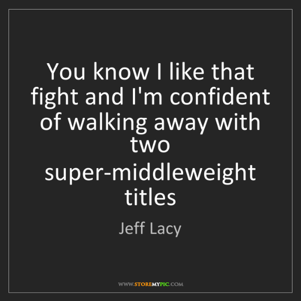 Jeff Lacy: You know I like that fight and I'm confident of walking...
