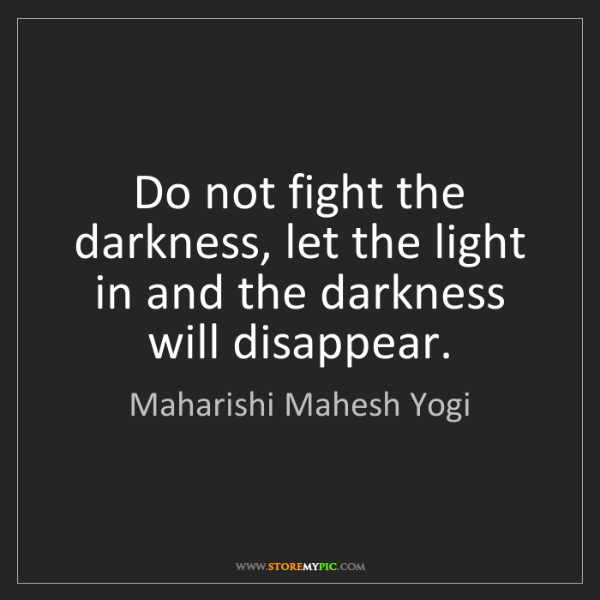 Maharishi Mahesh Yogi: Do not fight the darkness, let the light in and the darkness...
