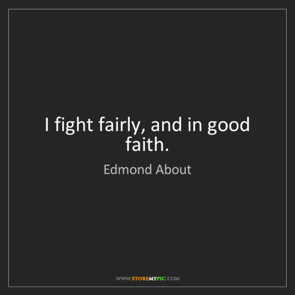 Edmond About: I fight fairly, and in good faith.