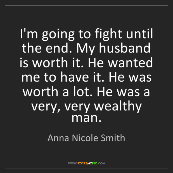 Anna Nicole Smith: I'm going to fight until the end. My husband is worth...