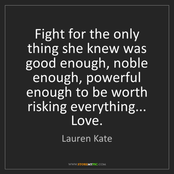 Lauren Kate: Fight for the only thing she knew was good enough, noble...