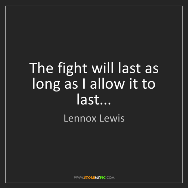 Lennox Lewis: The fight will last as long as I allow it to last...