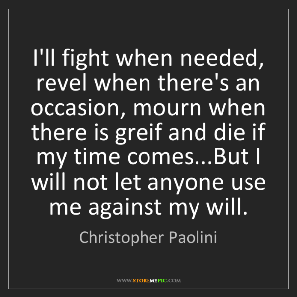 Christopher Paolini: I'll fight when needed, revel when there's an occasion,...