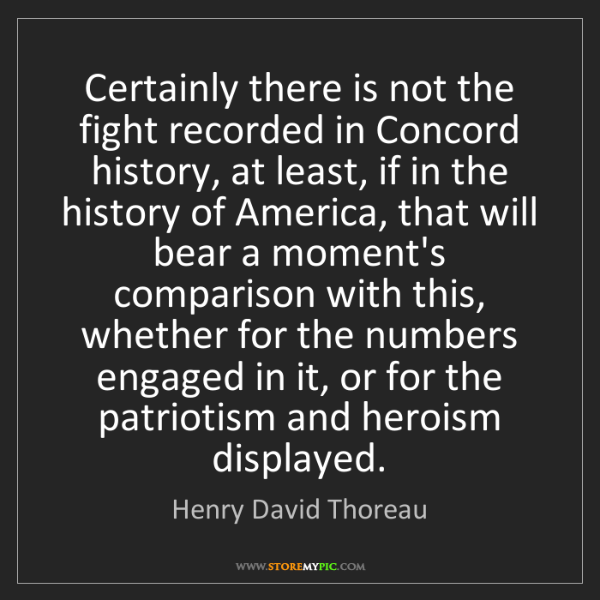 Henry David Thoreau: Certainly there is not the fight recorded in Concord...