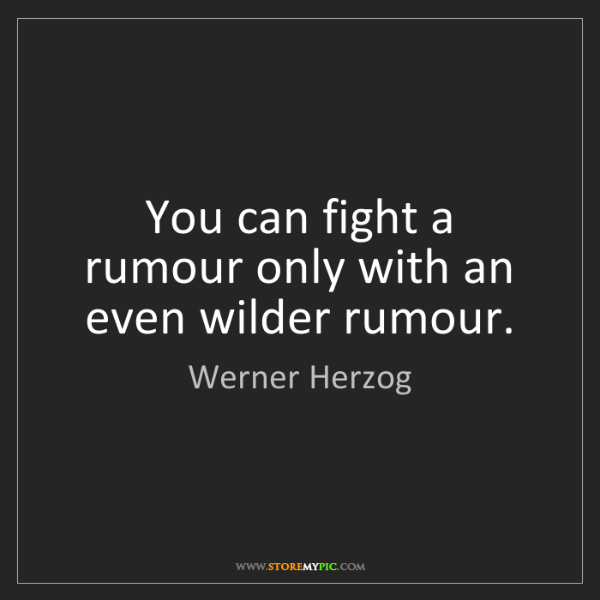 Werner Herzog: You can fight a rumour only with an even wilder rumour.