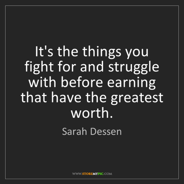 Sarah Dessen: It's the things you fight for and struggle with before...