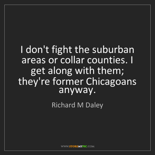 Richard M Daley: I don't fight the suburban areas or collar counties....