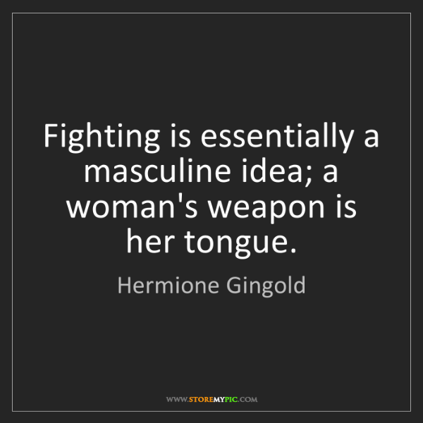 Hermione Gingold: Fighting is essentially a masculine idea; a woman's weapon...