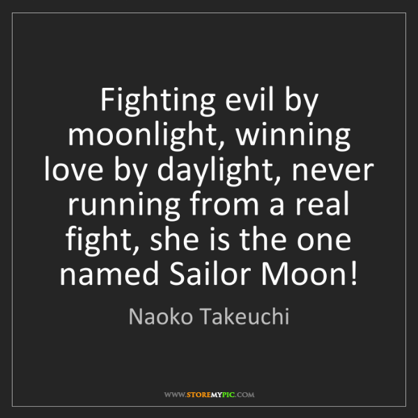 Naoko Takeuchi: Fighting evil by moonlight, winning love by daylight,...