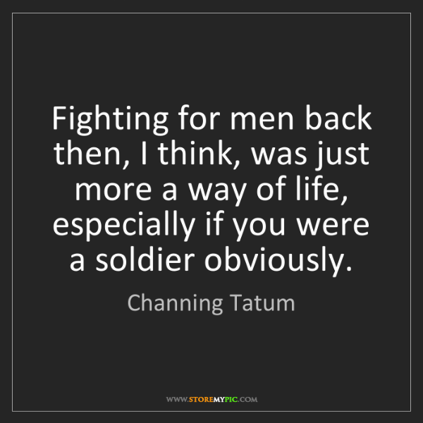 Channing Tatum: Fighting for men back then, I think, was just more a...