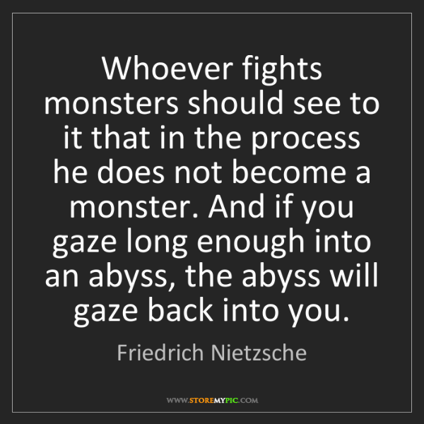 Friedrich Nietzsche: Whoever fights monsters should see to it that in the...