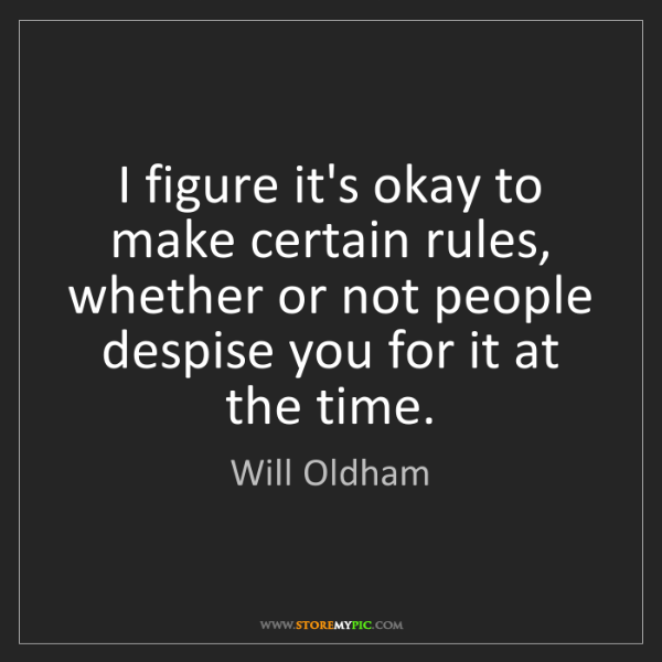 Will Oldham: I figure it's okay to make certain rules, whether or...