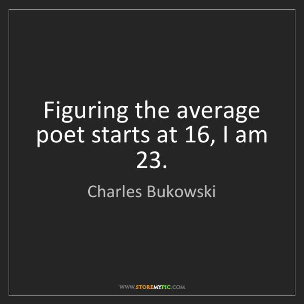 Charles Bukowski: Figuring the average poet starts at 16, I am 23.