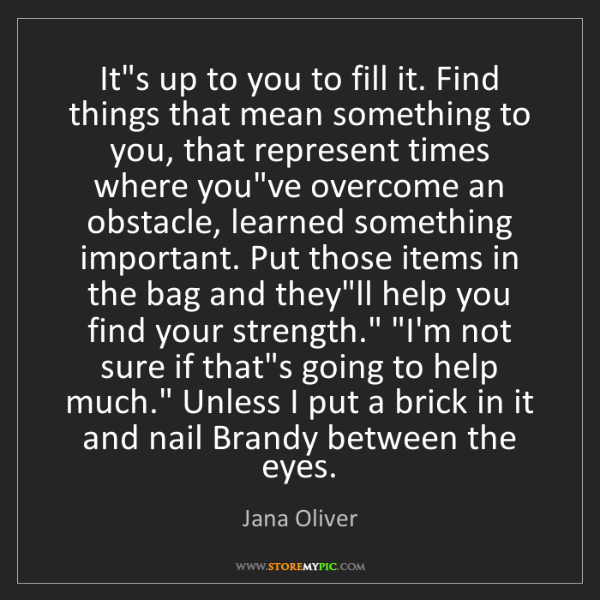 Jana Oliver: It's up to you to fill it. Find things that mean something...
