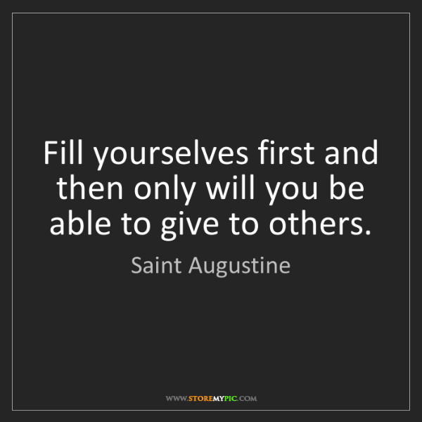 Saint Augustine: Fill yourselves first and then only will you be able...