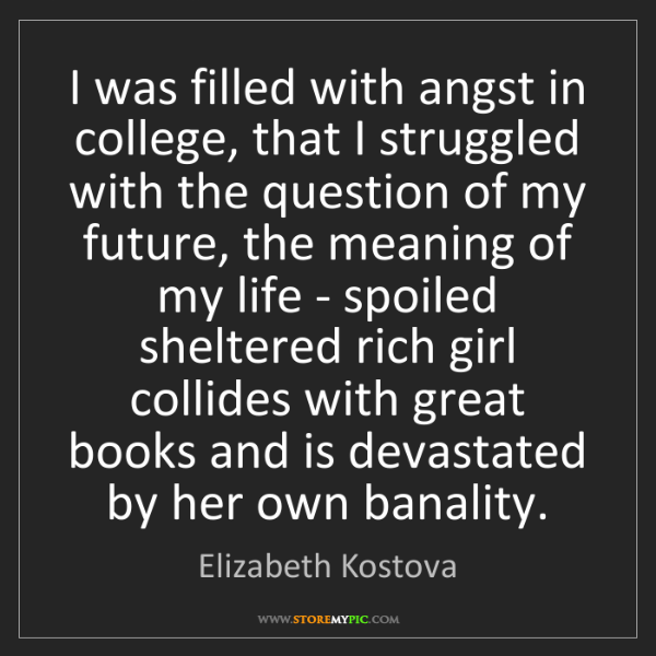 Elizabeth Kostova: I was filled with angst in college, that I struggled...