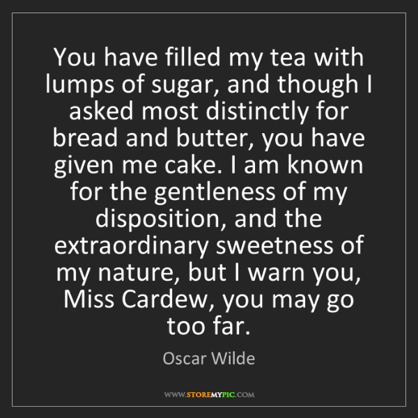 Oscar Wilde: You have filled my tea with lumps of sugar, and though...