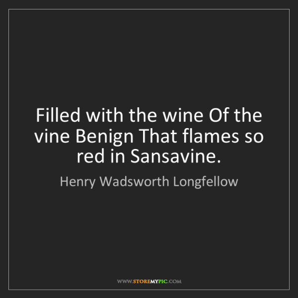 Henry Wadsworth Longfellow: Filled with the wine Of the vine Benign That flames so...