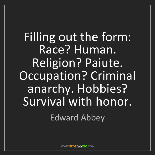 Edward Abbey: Filling out the form: Race? Human. Religion? Paiute....