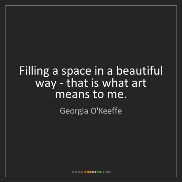 Georgia O'Keeffe: Filling a space in a beautiful way - that is what art...