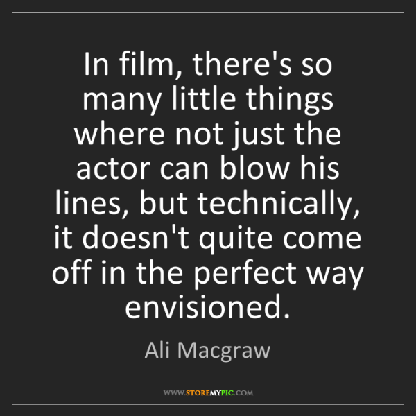Ali Macgraw: In film, there's so many little things where not just...