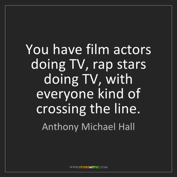 Anthony Michael Hall: You have film actors doing TV, rap stars doing TV, with...