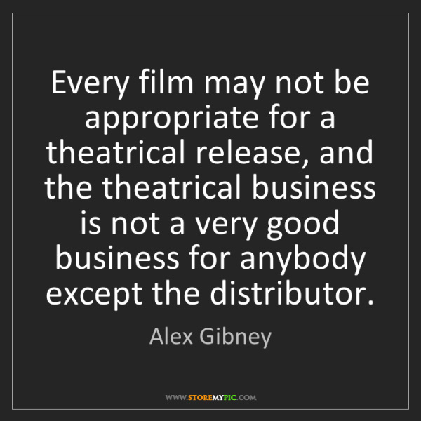 Alex Gibney: Every film may not be appropriate for a theatrical release,...