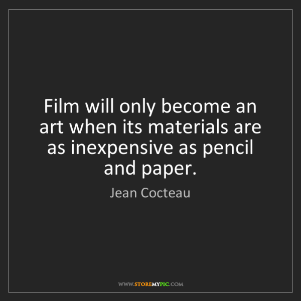 Jean Cocteau: Film will only become an art when its materials are as...