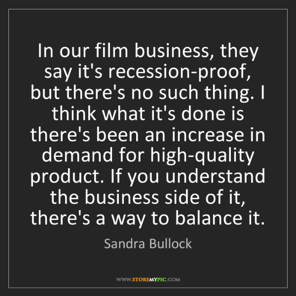 Sandra Bullock: In our film business, they say it's recession-proof,...