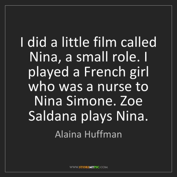 Alaina Huffman: I did a little film called Nina, a small role. I played...