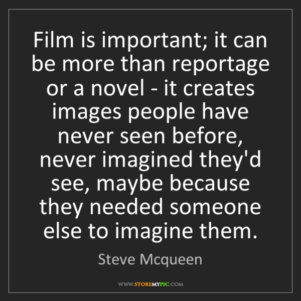 Steve Mcqueen: Film is important; it can be more than reportage or a...