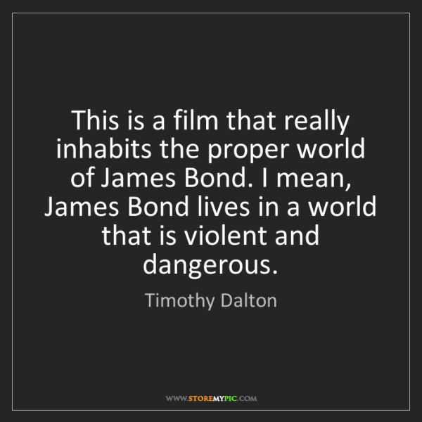 Timothy Dalton: This is a film that really inhabits the proper world...