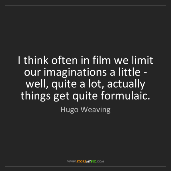 Hugo Weaving: I think often in film we limit our imaginations a little...