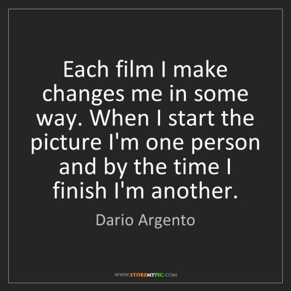 Dario Argento: Each film I make changes me in some way. When I start...