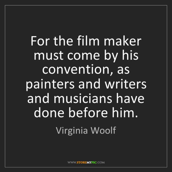 Virginia Woolf: For the film maker must come by his convention, as painters...