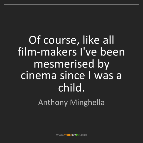 Anthony Minghella: Of course, like all film-makers I've been mesmerised...