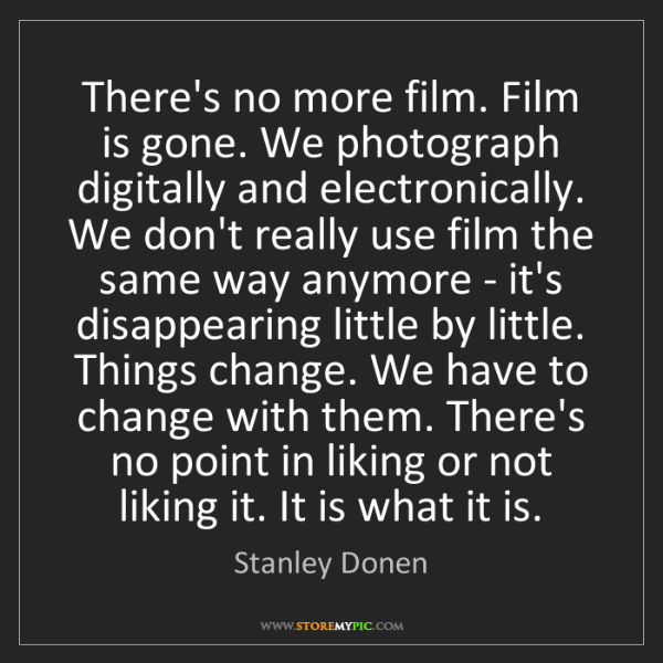 Stanley Donen: There's no more film. Film is gone. We photograph digitally...
